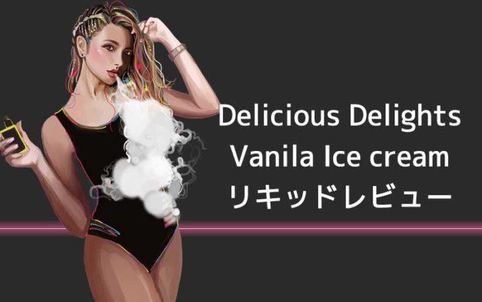 [感想レビュー] Delicious DelightsのVanilla Ice Creamを吸ってみた。口コミまとめ