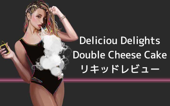 [感想レビュー]Delicious DelightsのDOUBLE CHEESE CAKEを吸ってみた。口コミまとめ