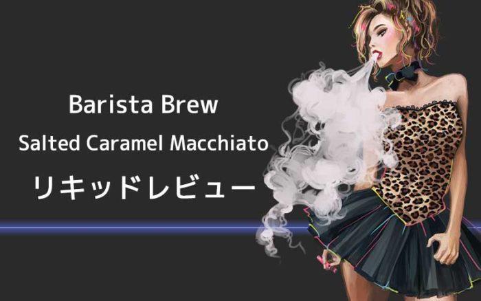 [感想レビュー]BARISTA BREWのSalted Caramel Macchiatoを吸ってみた。口コミまとめ